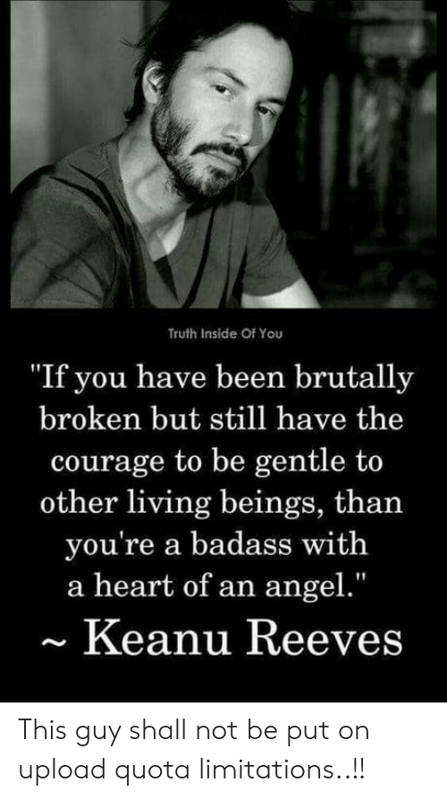 """Angel, Heart, and Badass: Truth Inside Of You  """"If you have been brutally  broken but still have the  courage to be gentle to  other living beings, than  you're a badass with  a heart of an angel.""""  Keanu Reeves This guy shall not be put on upload quota limitations..!!"""