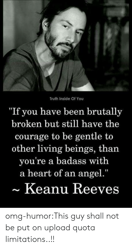 """Omg, Tumblr, and Angel: Truth Inside Of You  """"If you have been brutally  broken but still have the  courage to be gentle to  other living beings, than  you're a badass with  a heart of an angel.""""  Keanu Reeves omg-humor:This guy shall not be put on upload quota limitations..!!"""