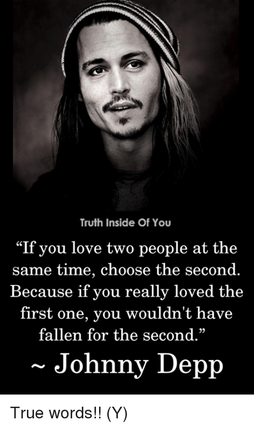 "Johnny Depp, Love, and Memes: Truth Inside Of You  ""If you love two people at the  same time, choose the second.  Because if you really loved the  first one, you wouldn't have  fallen for the second.""  29  Johnny Depp True words!! (Y)"
