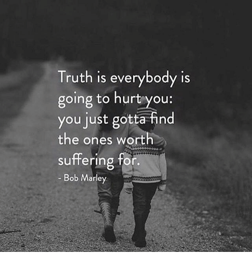 Truth Is Everybody Is Going To Hurt You You Just Gotta Find The Ones