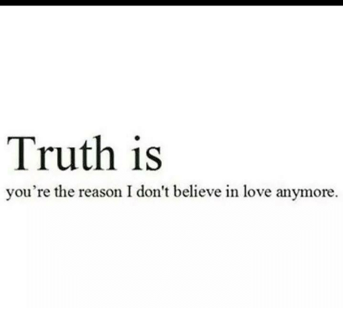 Truth Is Youre The Reason I Dont Believe In Love Anymore Meme On