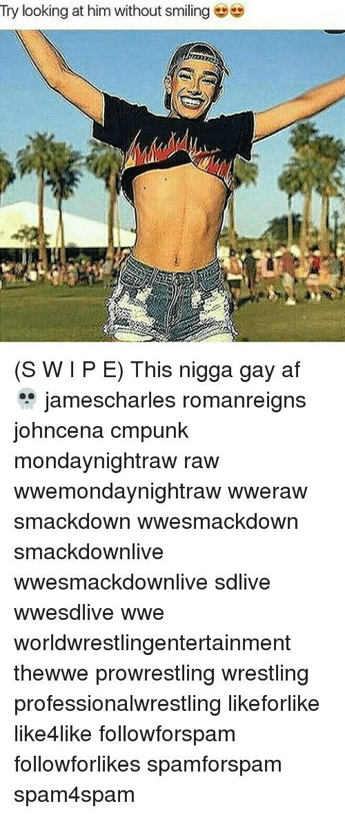 Af, Memes, and Wrestling: Try looking at him without smiling  702 (S W I P E) This nigga gay af 💀 jamescharles romanreigns johncena cmpunk mondaynightraw raw wwemondaynightraw wweraw smackdown wwesmackdown smackdownlive wwesmackdownlive sdlive wwesdlive wwe worldwrestlingentertainment thewwe prowrestling wrestling professionalwrestling likeforlike like4like followforspam followforlikes spamforspam spam4spam