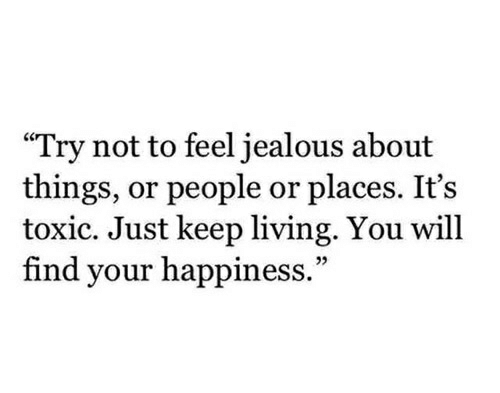 "Jealous, Happiness, and Living: ""Try not to feel jealous about  things, or people or places. It's  toxic. Just keep living. You will  find your happiness."