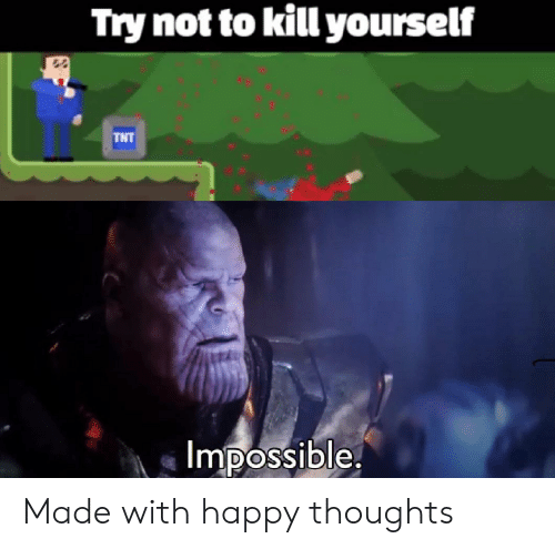 Happy, Tnt, and Made: Try not to kill yourself  TNT  Impossible Made with happy thoughts