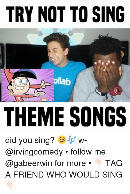 Memes, Songs, and 🤖: TRY NOT TO SING  ollab  0  THEME SONGS did you sing? 😖🎶 w- @irvingcomedy • follow me @gabeerwin for more • 👇🏻 TAG A FRIEND WHO WOULD SING 👇🏻
