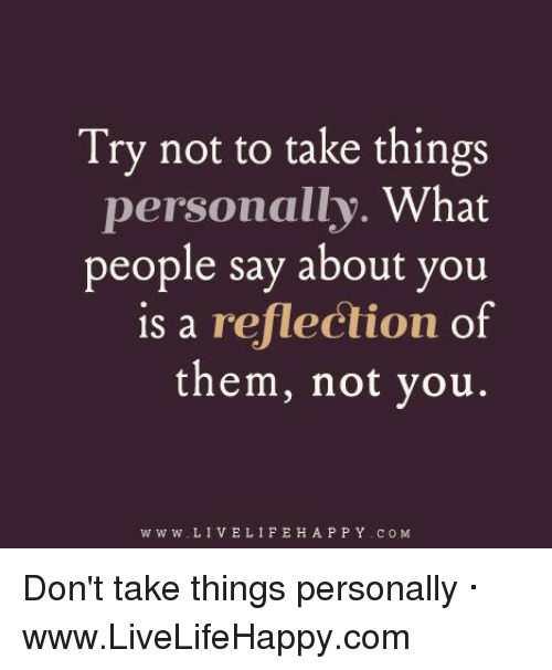 Try Not To Take Things Personally