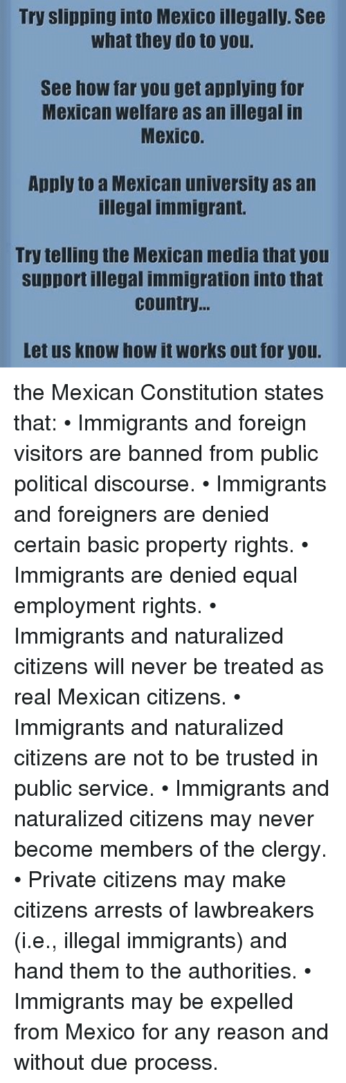 Memes, Working Out, and Due Process: Try slipping into Mexico illegally. See  What they do to you.  See how far you get applying for  Mexican welfare as an illegal in  Mexico.  Apply to a Mexican university as an  illegal immigrant.  Try telling the Mexican media that you  support illegal immigration into that  Country.  Let us know how it works out for you. the Mexican Constitution states that: • Immigrants and foreign visitors are banned from public political discourse. • Immigrants and foreigners are denied certain basic property rights. • Immigrants are denied equal employment rights. • Immigrants and naturalized citizens will never be treated as real Mexican citizens. • Immigrants and naturalized citizens are not to be trusted in public service. • Immigrants and naturalized citizens may never become members of the clergy. • Private citizens may make citizens arrests of lawbreakers (i.e., illegal immigrants) and hand them to the authorities. • Immigrants may be expelled from Mexico for any reason and without due process.