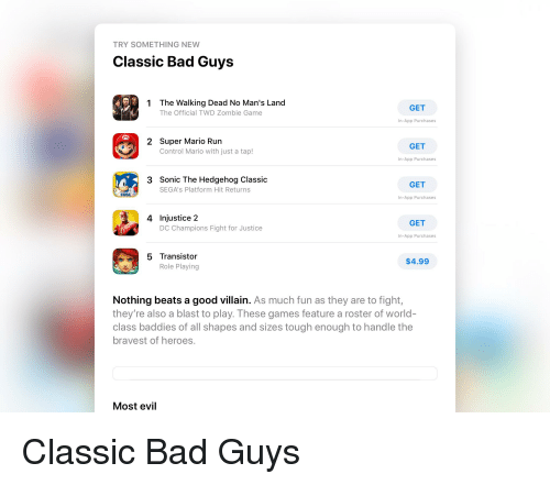 Bad, Facepalm, and Run: TRY SOMETHING NEW  Classic Bad Guys  The Walking Dead No Man's Land  The Official TWD Zombie Game  1  GET  In-App Purchases  Super Mario Run  Control Mario with just a tap!  2  GET  In-App Purchases  Sonic The Hedgehog Classic  SEGA's Platform Hit Returns  3  GET  SEGA  In-App Purchases  4 Injustice 2  GET  DC Champions Fight for Justice  In-App Purchases  5 Transistor  Role Playing  $4.99  Nothing beats a good villain. As much fun as they are to fight,  they're also a blast to play. These games feature a roster of world  class baddies of all shapes and sizes tough enough to handle the  bravest of heroes  Most evil