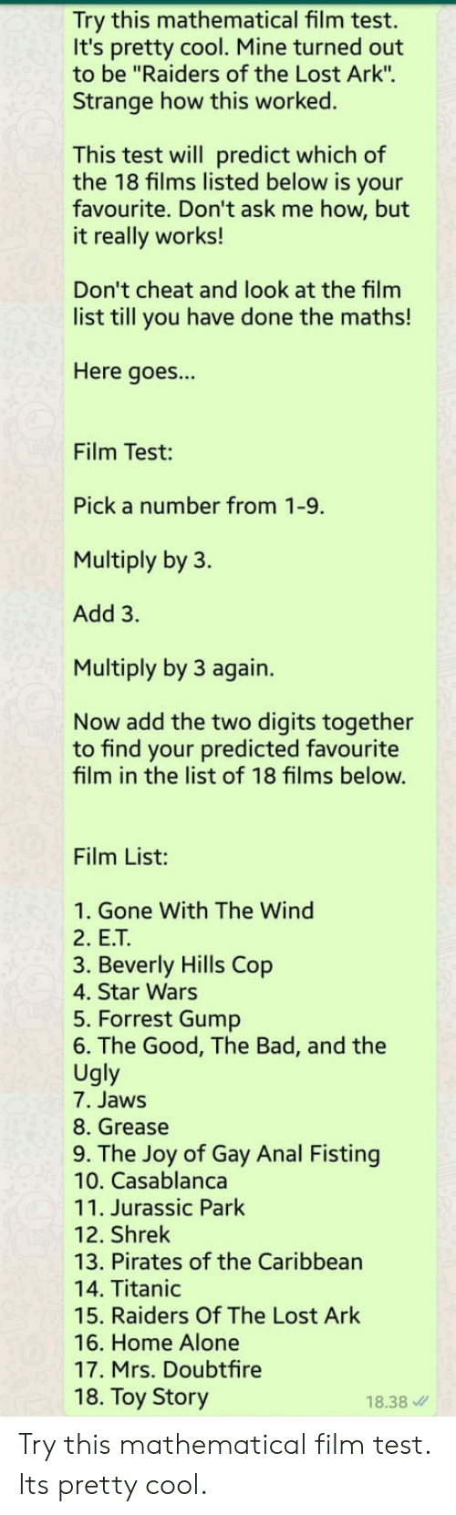 "Being Alone, Bad, and Forrest Gump: Try this mathematical film test.  It's pretty cool. Mine turned out  to be ""Raiders of the Lost Ark"".  Strange how this worked.  This test will predict which of  the 18 films listed below is your  favourite. Don't ask me how, but  it really works!  Don't cheat and look at the film  list till you have done the maths!  Here goes...  Film Test:  Pick a number from 1-9.  Multiply by 3.  Add 3.  Multiply by 3 again.  Now add the two digits together  to find your predicted favourite  film in the list of 18 films below.  Film List:  1. Gone With The Wind  2. E.T  3. Beverly Hills Cop  4. Star Wars  5. Forrest Gump  6. The Good, The Bad, and the  Ugly  7. Jaws  8. Grease  9. The Joy of Gay Anal Fisting  10. Casablanca  11. Jurassic Park  12. Shrek  13. Pirates of the Caribbean  14. Titanic  15. Raiders Of The Lost Ark  16. Home Alone  17. Mrs. Doubtfire  18. Toy Story  18.38 Try this mathematical film test. Its pretty cool."