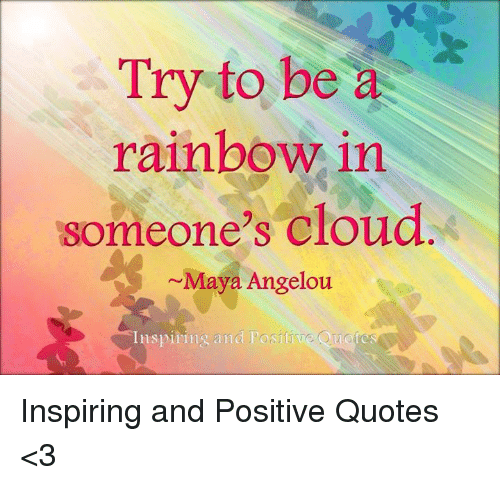 Try To Be A Rainbow In Someones Cloud Maya Angelou Inspirin And