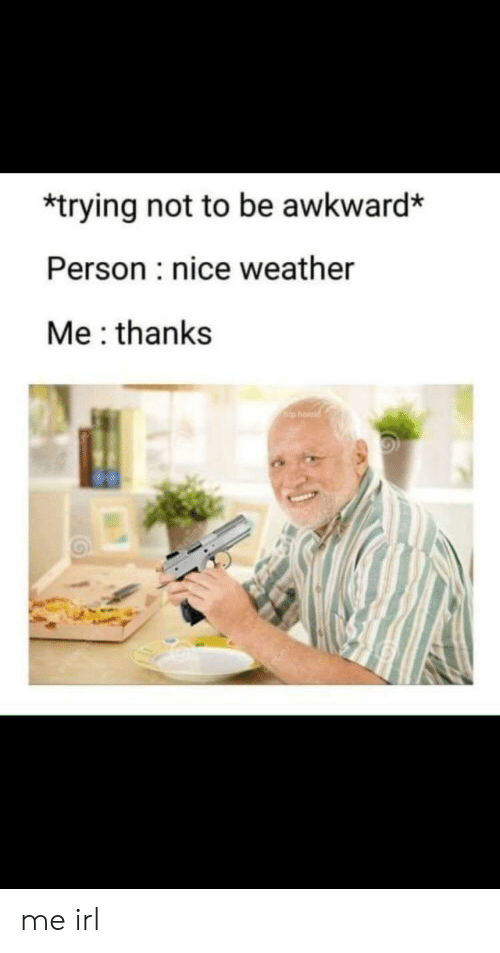 Awkward, Weather, and Irl: *trying not to be awkward*  Person nice weather  Me: thanks me irl