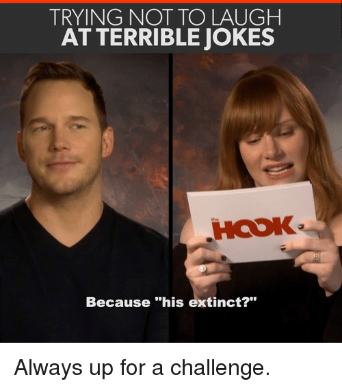 """Memes, Jokes, and Hook: TRYING NOT TO LAUGH  AT TERRIBLE JOKES  HOOK  Because """"his extinct?"""" Always up for a challenge."""