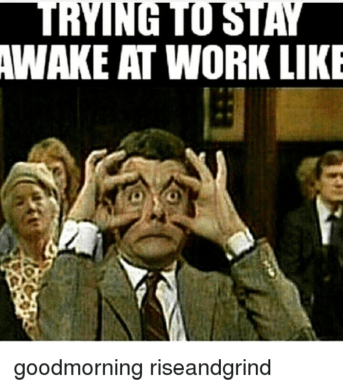 Superb Memes, 🤖, And Awake: TRYING STAY AWAKE AT WORK LIKE Goodmorning  Riseandgrind Inside How To Stay Awake At Work