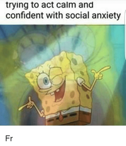 trying to act calm and confident with social anxiety fr 12182831 trying to act calm and confident with social anxiety fr,Anxiety Meme