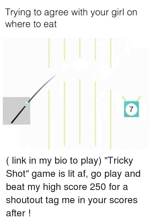 """Af, Funny, and Lit: Trying to agree with your girl on  where to eat  7 ( link in my bio to play) """"Tricky Shot"""" game is lit af, go play and beat my high score 250 for a shoutout tag me in your scores after !"""