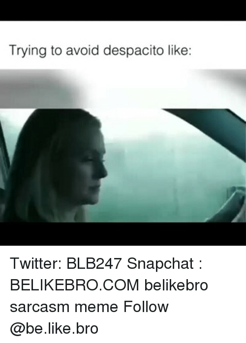 Be Like, Meme, and Memes: Trying to avoid despacito like: Twitter: BLB247 Snapchat : BELIKEBRO.COM belikebro sarcasm meme Follow @be.like.bro