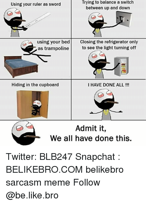 Be Like, Meme, and Memes: Trying to balance a switch  between up and down  Using your ruler as sword  using your bed Closing the refrigerator only  as trampolineto see the light turning off  Hiding in the cupboard  I HAVE DONE ALL!!!  Admit it,  We all have done this. Twitter: BLB247 Snapchat : BELIKEBRO.COM belikebro sarcasm meme Follow @be.like.bro