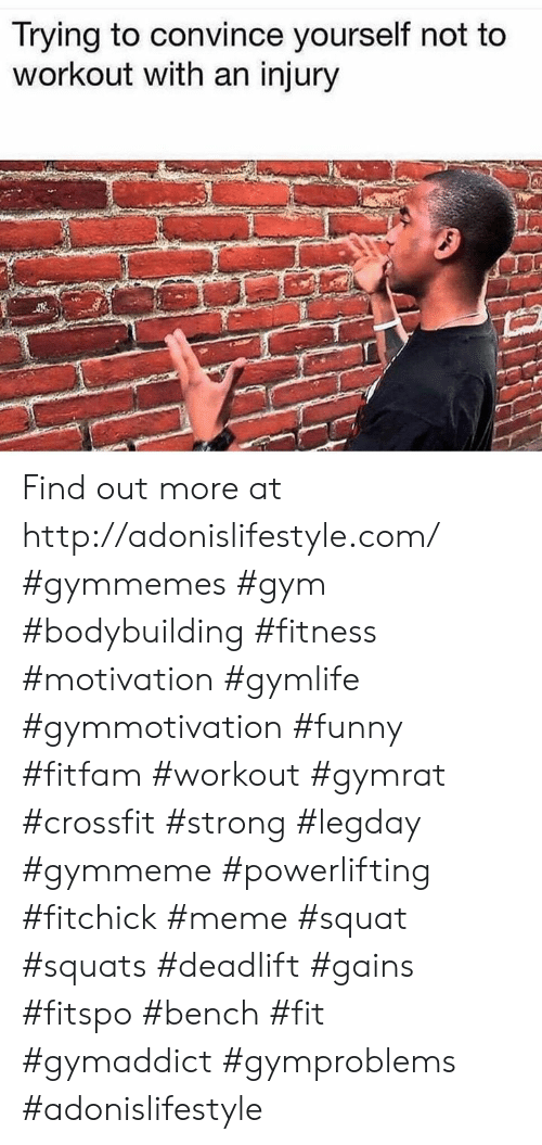Funny, Gym, and Meme: Trying to convince yourself not to  workout with an injury Find out more at http://adonislifestyle.com/ #gymmemes #gym #bodybuilding #fitness #motivation #gymlife #gymmotivation #funny #fitfam #workout #gymrat #crossfit #strong #legday #gymmeme #powerlifting #fitchick #meme #squat #squats #deadlift #gains #fitspo #bench #fit #gymaddict #gymproblems #adonislifestyle