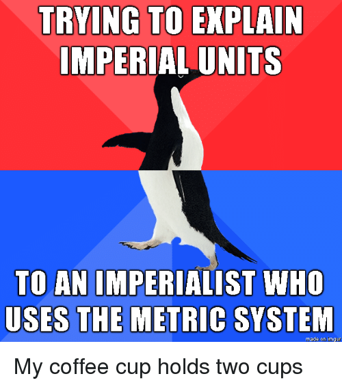 Coffee, Imgur, and Metric: TRYING TO EXPLAIN  IMPERIAL UNITS  TO AN IMPERIALIST WHO  USES THE METRIC SYSTEM  made on imgur My coffee cup holds two cups