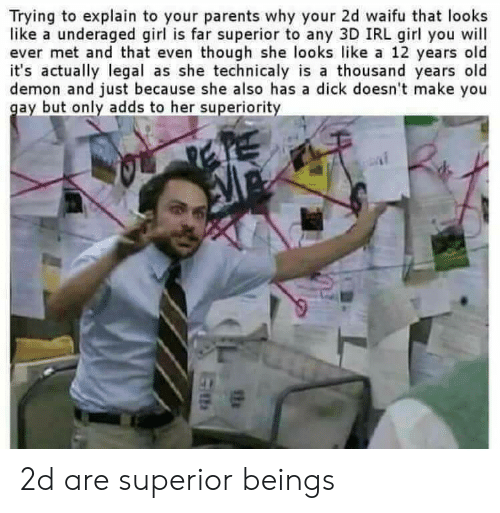 Anime, Parents, and Dick: Trying to explain to your parents why your 2d waifu that looks  like a underaged girl is far superior to any 3D IRL girl you will  ever met and that even though she looks like a 12 years old  it's actually legal as she technicaly is a thousand years old  demon and just because she also has a dick doesn't make you  gay but only adds to her superiority 2d are superior beings