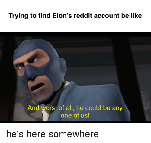 Trying to Find Elon's Reddit Account Be Like and Worst of