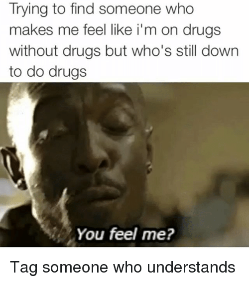 Drugs, Tag Someone, and Girl Memes: Trying to find someone who  makes me feel like i'm on drugs  without drugs but who's still down  to do drugs  You feel me? Tag someone who understands