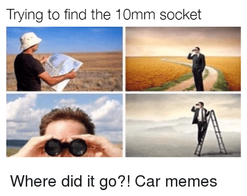 Trying to Find the 10mm Socket Where Did It Go?! Car Memes ...