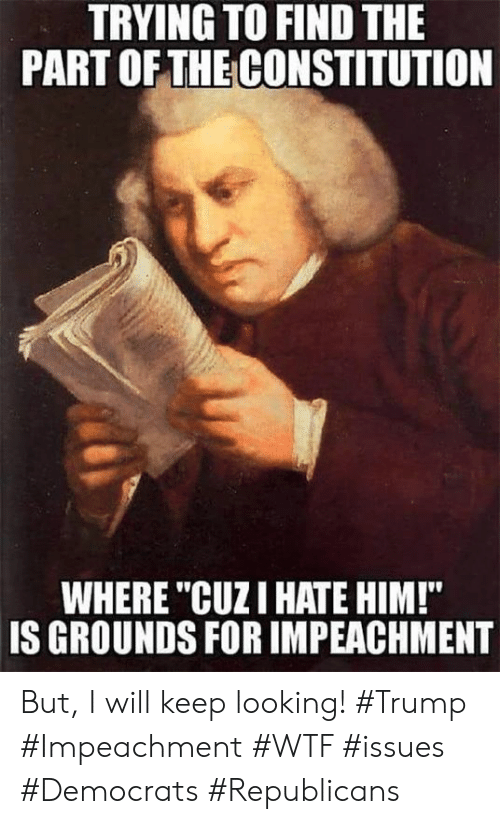 "Memes, Wtf, and Constitution: TRYING TO FIND THE  PART OFTHE CONSTITUTION  WHERE ""CUZI HATE HIM!""  IS GROUNDS FOR IMPEACHMENT But, I will keep looking!  #Trump #Impeachment #WTF #issues #Democrats #Republicans"