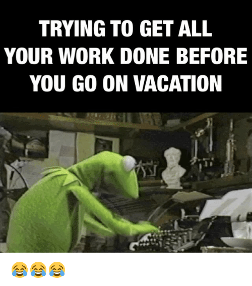 Memes Vacation And TRYING TO GET ALL YOUR WORK DONE BEFORE YOU