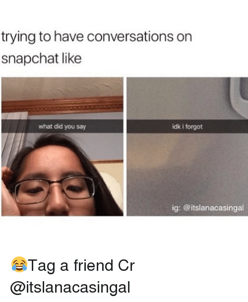 Memes, Snapchat, and 🤖: trying to have conversations on  snapchat like  what did you say  idk i forgot  ig: @itslanacasingal 😂Tag a friend Cr @itslanacasingal