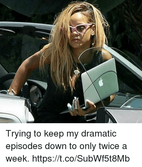 Funny, Episodes, and Down: Trying to keep my dramatic episodes down to only twice a week. https://t.co/SubWf5t8Mb