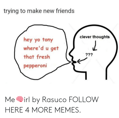 Dank, Fresh, and Friends: trying to make new friends  clever thoughts  hey yo tony  where'd u get  that fresh  pepperoni Me🧠irl by Rasuco FOLLOW HERE 4 MORE MEMES.