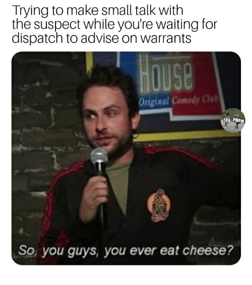 Club, Comedy, and Waiting...: Trying to make small talk with  the suspect while you're waiting for  dispatch to advise on warrants  Original Comedy Club  So, you guys, you ever eat cheese?