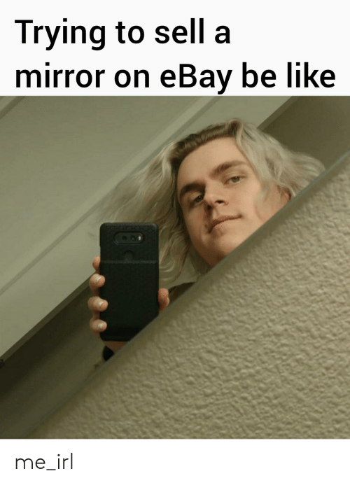 Trying To Sell A Mirror On Ebay Be Like Me Irl Be Like Meme On Me Me