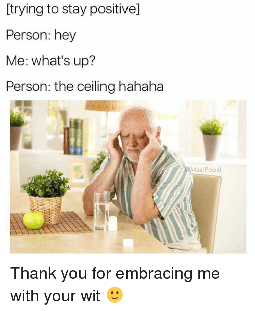 Funny, Thank You, and Wit: [trying to stay positive]  Person: hey  Me: what's up?  Person: the ceiling hahaha  MasiPopal Thank you for embracing me with your wit 🙂