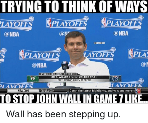 John Wall, Nba, and News: TRYING TO THINK OF WAYS  PLAYOFFS  PLAYoFFS  LAYOFFS  NBA  (a NBA  ONBAMEMES  PLAY  LAYOFFS  PLAYoFFS  (a  @NBA  NEWS CONFERENCE  SERIES MED 3  GM 6: WIZARDS DEFEAT CELTICS 92-91  GM 7: MONDAY 8:00 PM ET ON TNT  VOICES  NBA COM  RON NBA.COM Catch the latest highlights, analysis and more fr  TV  TO STOP JOHN WALL IN GAMETLIKE.. Wall has been stepping up.