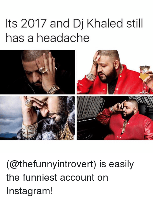 Funniest Meme Instagram Accounts 2018 : Ts and dj khaled still has a headache is easily the