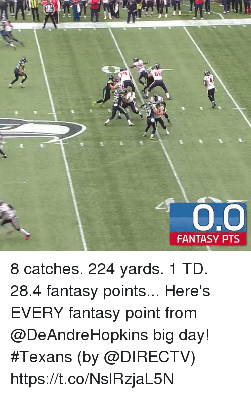 Memes, DirecTV, and Texans: Ts  9  6  0.O  0,0  FANTASY PTS 8 catches. 224 yards. 1 TD. 28.4 fantasy points...  Here's EVERY fantasy point from @DeAndreHopkins big day! #Texans (by @DIRECTV) https://t.co/NslRzjaL5N
