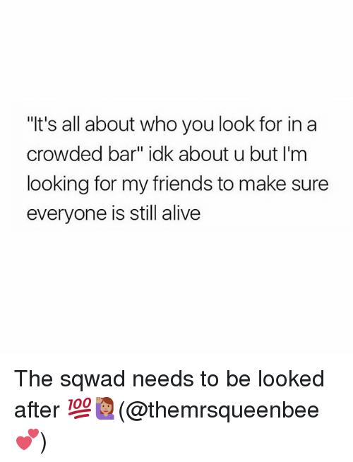 "Alive, Friends, and Memes: ""t's all about who you look for in a  crowded bar"" idk about u but I'm  looking for my friends to make sure  everyone is still alive The sqwad needs to be looked after 💯🙋🏽‍♀️(@themrsqueenbee 💕)"