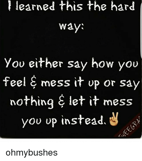 Memes, 🤖, and How: tS  ar  You either say how you  feel & mess it up or sa  feel & mess it up or say  nothing S let it mess  you up instead. S ohmybushes