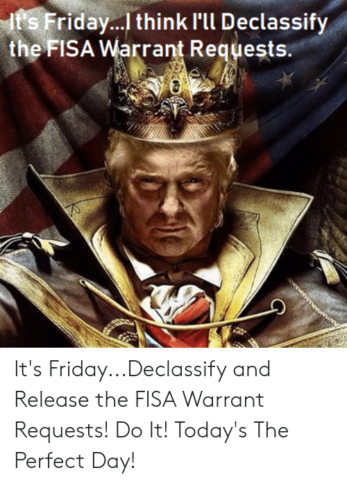 Friday, It's Friday, and Warrant: ts Friday... think I'l Declassify  theFISA Warrant Requests It's Friday...Declassify and Release the FISA Warrant Requests! Do It! Today's The Perfect Day!