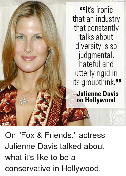 "Friends, Ironic, and Memes: t's ironic  that an industry  that constantly  talks about  diversity is so  judgmental,  hateful and  utterly rigid in  its groupthink.""  -Julienne Davis  on Hollywood  FOX  NEWS On ""Fox & Friends,"" actress Julienne Davis talked about what it's like to be a conservative in Hollywood."