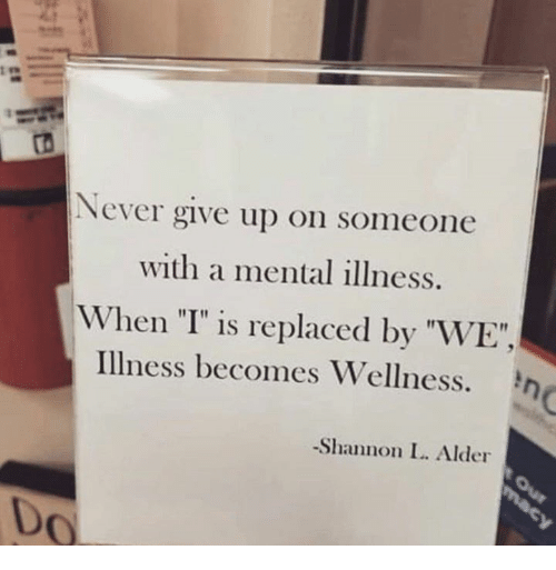 """Never, Mental Illness, and Alder: ts  Never give up on someone  with a mental illness.  When """"I"""" is replaced by """"WE"""",  Illness becomes Wellness.  -Shannon L. Alder  Do"""