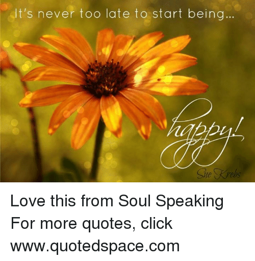 Ts Never Too Late To Start Being Love This From Soul Speaking For