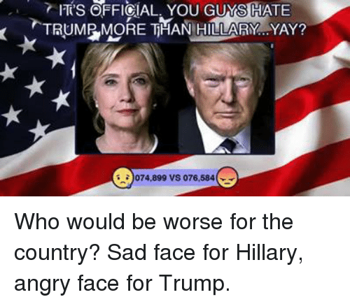 Memes, Trump, and Angry: TS OFFICIAL. YOU GUYS HATE  TRUMR MORE THAN HILLARY YAY?  )074,899 VS 076,584 Who would be worse for the country? Sad face for Hillary, angry face for Trump.