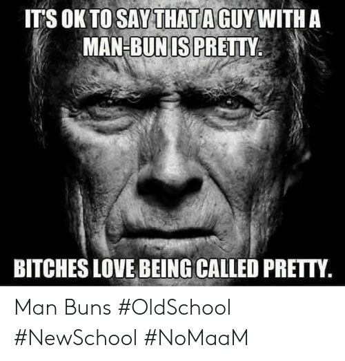 Love, Memes, and Bitches Love: T'S OK TO SAYTHATA GUY WITH A  MAN-BUNIS PRETTY  BITCHES LOVE BEING CALLED PRETTY Man Buns #OldSchool #NewSchool #NoMaaM