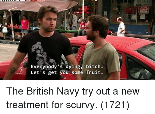 Bitch, Navy, and British: ts  SALE  Everybody's dying, bitch.  Let's get you some fruit. The British Navy try out a new treatment for scurvy. (1721)