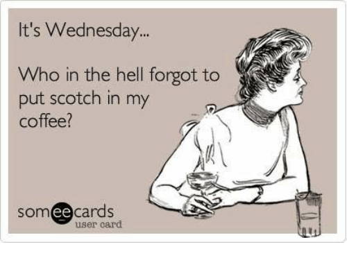 Ts Wednesday Who In The Hell Forgot To Put Scotch In My Coffee