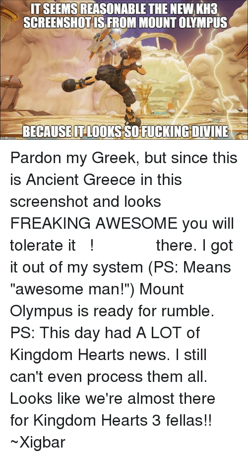 """Memes, News, and Kingdom Hearts: TSEEMS REASONABLE THE NEWKH3  SCREENSHOTS FROM MOUNT OLYMPUS  BECAUSE IT LOOKS SOFUCKINGDIVINE Pardon my Greek, but since this is Ancient Greece in this screenshot and looks FREAKING AWESOME you will tolerate it  ΥΠΕΡΟΧΟ ΡΕ ΦΙΛΕ!  there. I got it out of my system (PS: Means """"awesome man!"""") Mount Olympus is ready for rumble.   PS: This day had A LOT of Kingdom Hearts news. I still can't even process them all. Looks like we're almost there for Kingdom Hearts 3 fellas!!  ~Xigbar"""