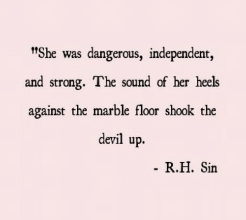 """Devil, Strong, and Her: t""""She was dangerous, independent,  and strong. The sound of her heels  against the marble floor shook the  devil up.  R.H. Sin"""